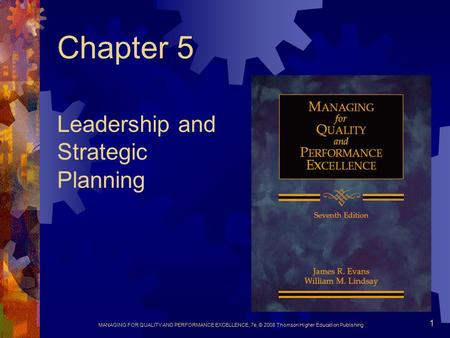 MANAGING FOR QUALITY AND PERFORMANCE EXCELLENCE, 7e, © 2008 Thomson Higher Education Publishing 1 Chapter 5 Leadership and Strategic Planning.