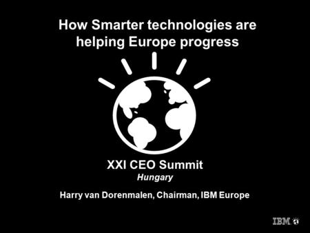 XXI CEO Summit Hungary Harry van Dorenmalen, Chairman, IBM Europe How Smarter technologies are helping Europe progress.