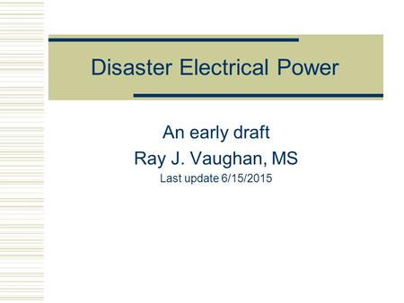Disaster Electrical Power An early draft Ray J. Vaughan, MS Last update 6/15/2015.