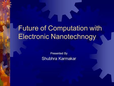 Future of Computation with Electronic Nanotechnogy Presented By Shubhra Karmakar.