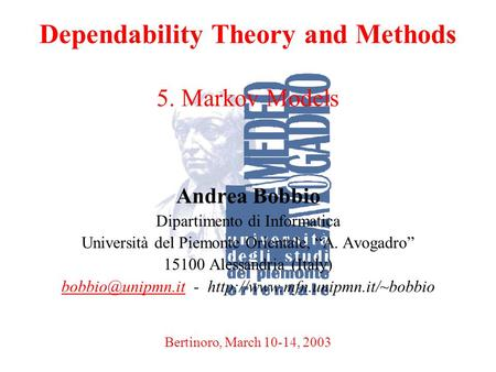 A. BobbioBertinoro, March 10-14, 20031 Dependability Theory and Methods 5. Markov Models Andrea Bobbio Dipartimento di Informatica Università del Piemonte.
