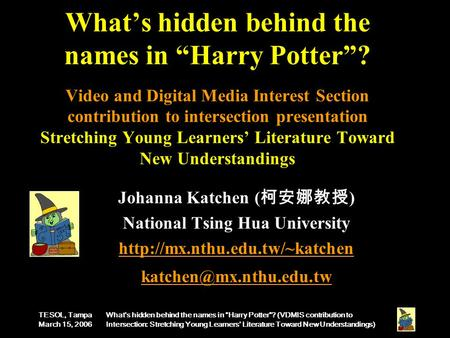 "TESOL, Tampa March 15, 2006 What's hidden behind the names in ""Harry Potter""? (VDMIS contribution to Intersection: Stretching Young Learners' Literature."