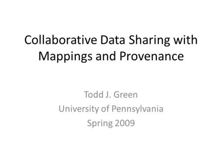 Collaborative Data Sharing with Mappings and Provenance Todd J. Green University <strong>of</strong> Pennsylvania Spring 2009.