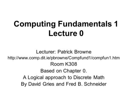 Computing Fundamentals 1 Lecture 0 Lecturer: Patrick Browne  Room K308 Based on Chapter 0. A Logical.