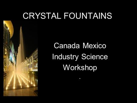CRYSTAL FOUNTAINS Canada Mexico Industry Science Workshop.