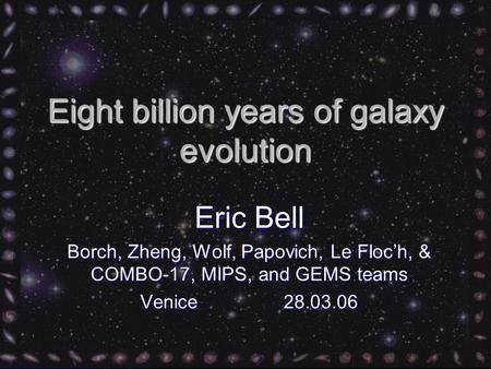 Eight billion years of galaxy evolution Eric Bell Borch, Zheng, Wolf, Papovich, Le Floc'h, & COMBO-17, MIPS, and GEMS teams Venice 28.03.06.