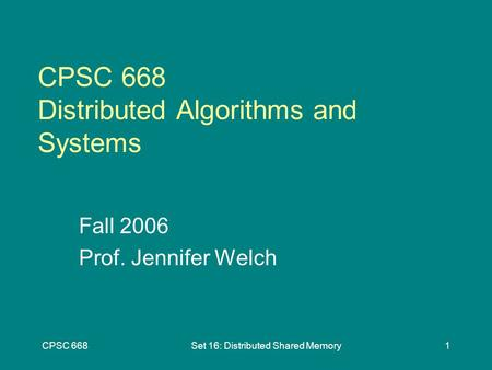 CPSC 668Set 16: Distributed Shared Memory1 CPSC 668 Distributed Algorithms and Systems Fall 2006 Prof. Jennifer Welch.