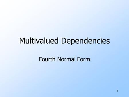 1 Multivalued Dependencies Fourth Normal Form. 2 Definition of MVD uA multivalued dependency (MVD) on R, X ->->Y, says that if two tuples of R agree on.