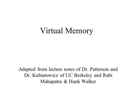 Virtual Memory Adapted from lecture notes of Dr. Patterson and Dr. Kubiatowicz of UC Berkeley and Rabi Mahapatra & Hank Walker.