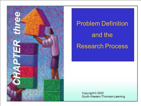 Learning Objectives 1 Problem Definition and the Research Process Copyright © 2002 South-Western /Thomson Learning CHAPTER three.