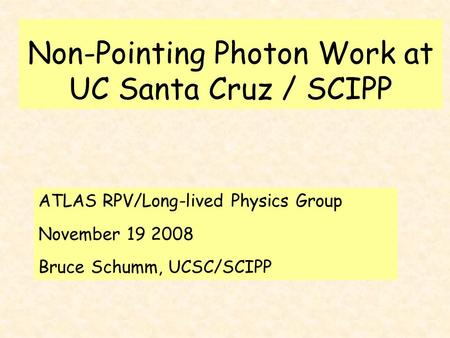 Non-Pointing Photon Work at UC Santa Cruz / SCIPP ATLAS RPV/Long-lived Physics Group November 19 2008 Bruce Schumm, UCSC/SCIPP.