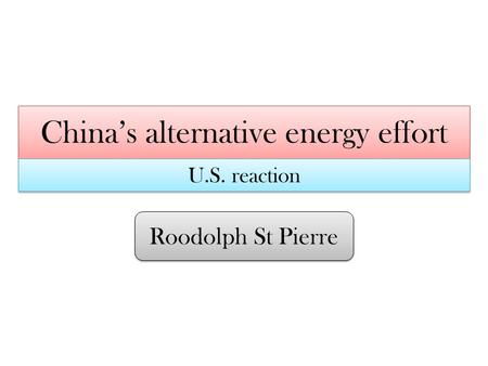 China's alternative energy effort Roodolph St Pierre U.S. reaction.