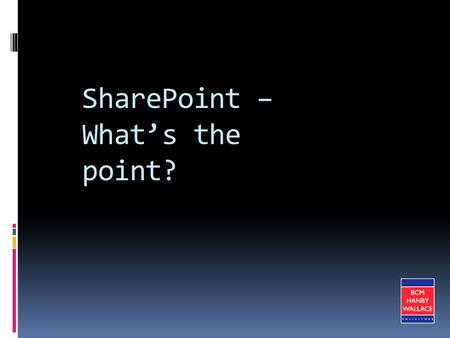 SharePoint – What's the point?. Introduction BCM Hanby Wallace – one of Ireland's Top Ten law firms 300 employees – 40 Partners Key competency in Employment,