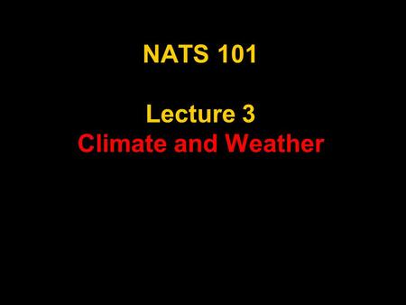 "NATS 101 Lecture 3 Climate and Weather. Climate and Weather ""Climate is what you expect. Weather is what you get."" -Robert A. Heinlein."