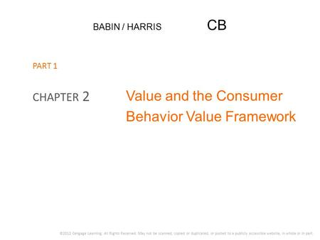 BABIN / HARRIS CB Value and the Consumer Behavior Value Framework CHAPTER 2 ©2012 Cengage Learning. All Rights Reserved. May not be scanned, copied or.
