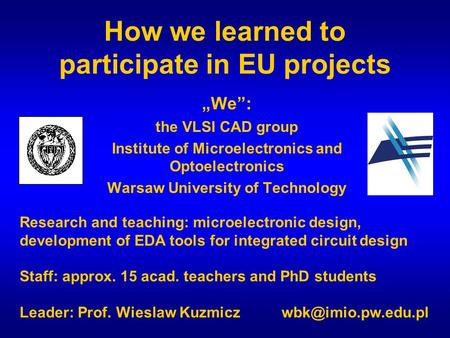"How we learned to participate in EU projects ""We"": the VLSI CAD group Institute of Microelectronics and Optoelectronics Warsaw University of Technology."