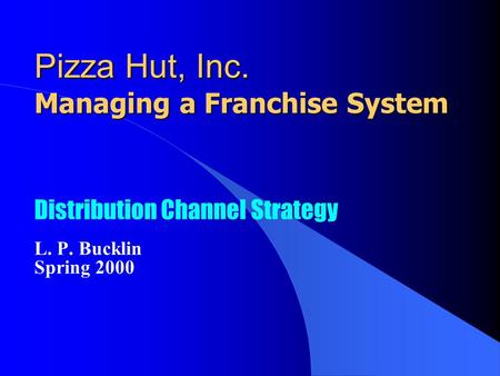 Pizza Hut, Inc. Managing a Franchise System Distribution Channel Strategy L. P. Bucklin Spring 2000.