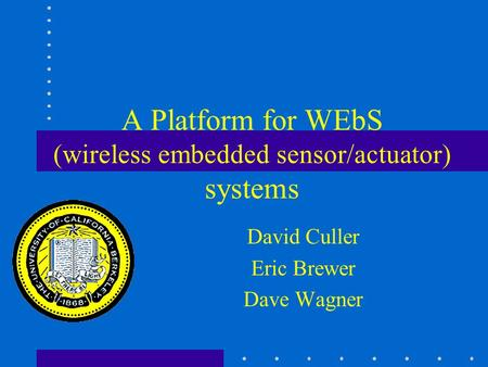 A Platform for WEbS (wireless embedded sensor/actuator) systems David Culler Eric Brewer Dave Wagner.