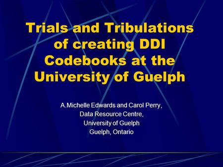 Trials and Tribulations of creating DDI Codebooks at the University of Guelph A.Michelle Edwards and Carol Perry, Data Resource Centre, University of Guelph.