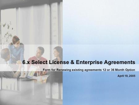 6.x Select License & Enterprise Agreements Form for Renewing existing agreements 12 or 36 Month Option April 19, 2005.
