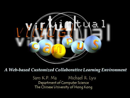 Sam K.P. Ma Michael R. Lyu Department of Computer Science The Chinese University of Hong Kong A Web-based Customized Collaborative Learning Environment.