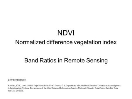 NDVI Normalized difference vegetation index Band Ratios in Remote Sensing KEY REFERENCE: Kidwell, K.B., 1990, Global Vegetation Index User's Guide, U.S.