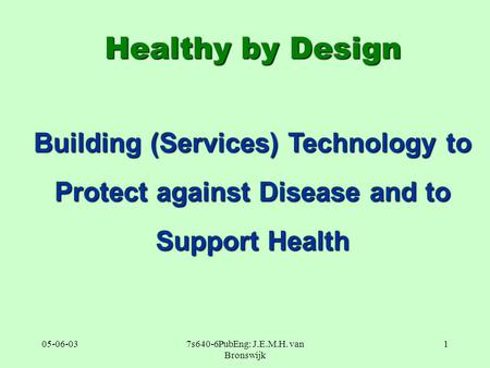 05-06-037s640-6PubEng: J.E.M.H. van Bronswijk 1 Healthy by Design Building (Services) Technology to Protect against Disease and to Support Health.