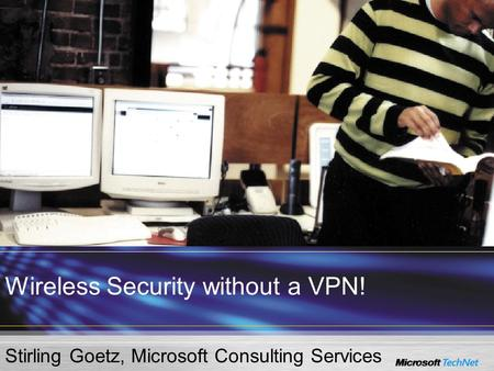 Wireless Security without a VPN! Stirling Goetz, Microsoft Consulting Services.