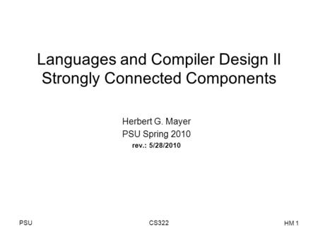 PSUCS322 HM 1 Languages and Compiler Design II Strongly Connected Components Herbert G. Mayer PSU Spring 2010 rev.: 5/28/2010.