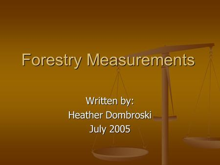 Forestry Measurements Written by: Heather Dombroski July 2005.
