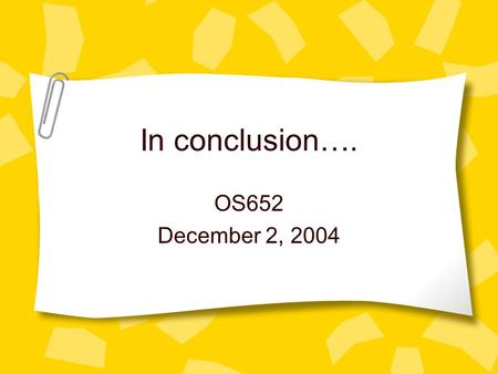 In conclusion…. OS652 December 2, 2004. Final Exam Any questions? Due Wednesday at 5:00 Will have office hours on Tuesday – much flexibility for appointments.