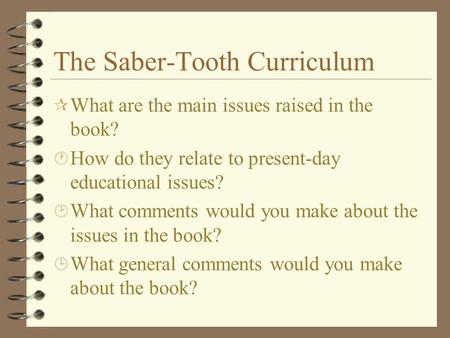 The Saber-Tooth Curriculum ¶ What are the main issues raised in the book? · How do they relate to present-day educational issues? ¸ What comments would.
