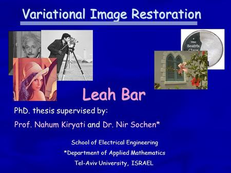 Variational Image Restoration Leah Bar PhD. thesis supervised by: Prof. Nahum Kiryati and Dr. Nir Sochen* School of Electrical Engineering *Department.