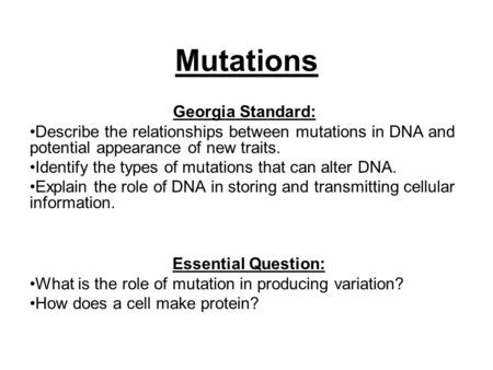Mutations Georgia Standard: Describe the relationships between mutations in DNA and potential appearance of new traits. Identify the types of mutations.