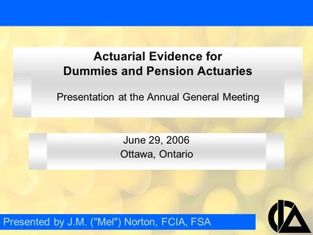 Actuarial Evidence for Dummies and Pension Actuaries Presentation at the Annual General Meeting June 29, 2006 Ottawa, Ontario Presented by J.M. (Mel)