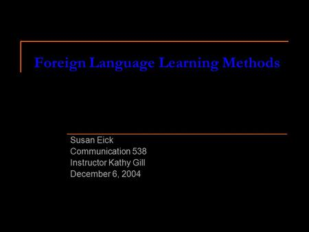 Foreign Language Learning Methods Susan Eick Communication 538 Instructor Kathy Gill December 6, 2004.