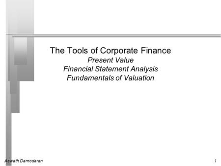 Aswath Damodaran1 The Tools of Corporate Finance Present Value Financial Statement Analysis Fundamentals of Valuation.