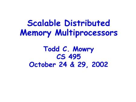 Scalable Distributed Memory Multiprocessors Todd C. Mowry CS 495 October 24 & 29, 2002.