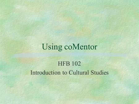 Using coMentor HFB 102 Introduction to Cultural Studies.