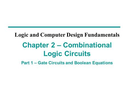 Chapter 2 – Combinational Logic Circuits Part 1 – Gate Circuits and Boolean Equations Logic and Computer Design Fundamentals.