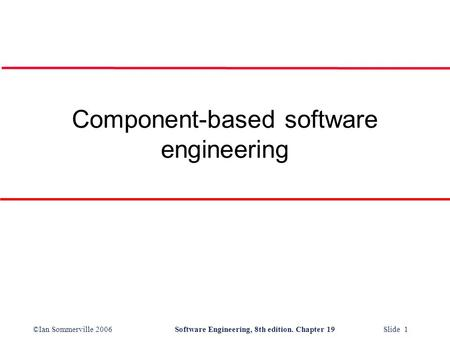 ©Ian Sommerville 2006Software Engineering, 8th edition. Chapter 19 Slide 1 Component-based software engineering.