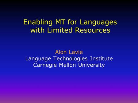 Enabling MT for Languages with Limited Resources Alon Lavie Language Technologies Institute Carnegie Mellon University.