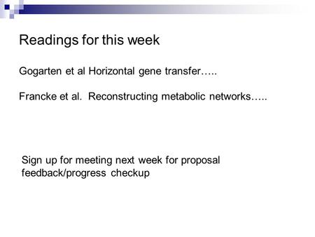 Readings for this week Gogarten et al Horizontal gene transfer….. Francke et al. Reconstructing metabolic networks….. Sign up for meeting next week for.