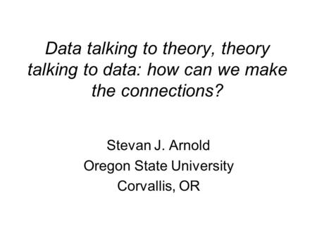 Data talking to theory, theory talking to data: how can we make the connections? Stevan J. Arnold Oregon State University Corvallis, OR.