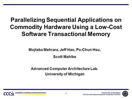 University of Michigan Electrical Engineering and Computer Science 1 Parallelizing Sequential Applications on Commodity Hardware Using a Low-Cost Software.
