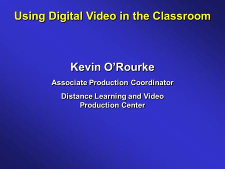 Using Digital Video in the Classroom Kevin O'Rourke Associate Production Coordinator Distance Learning and Video Production Center Kevin O'Rourke Associate.
