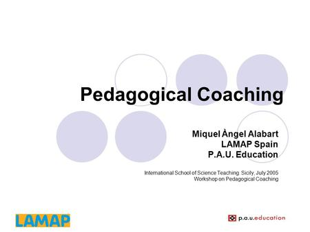 Pedagogical Coaching Miquel Àngel Alabart LAMAP Spain P.A.U. Education International School of Science Teaching. Sicily, July 2005 Workshop on Pedagogical.