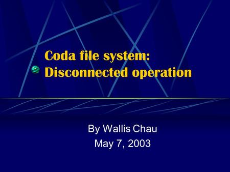 Coda file system: Disconnected operation By Wallis Chau May 7, 2003.