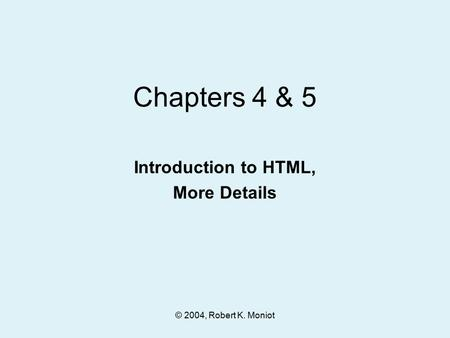 © 2004, Robert K. Moniot Chapters 4 & 5 Introduction to HTML, More Details.