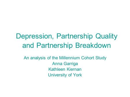 Depression, Partnership Quality and Partnership Breakdown An analysis of the Millennium Cohort Study Anna Garriga Kathleen Kiernan University of York.